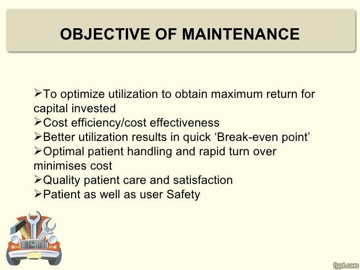 OBJECTIVE OF MAINTENANCETo optimize utilization to obtain maximum return forcapital investedCost efficiency/cost effecti...