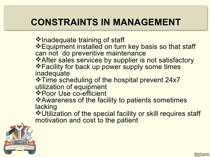 CONSTRAINTS IN MANAGEMENTInadequate training of staffEquipment installed on turn key basis so that staffcan not do preve...