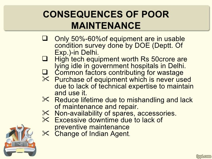 CONSEQUENCES OF POOR    MAINTENANCE Only 50%-60%of equipment are in usable  condition survey done by DOE (Deptt. Of  Exp....