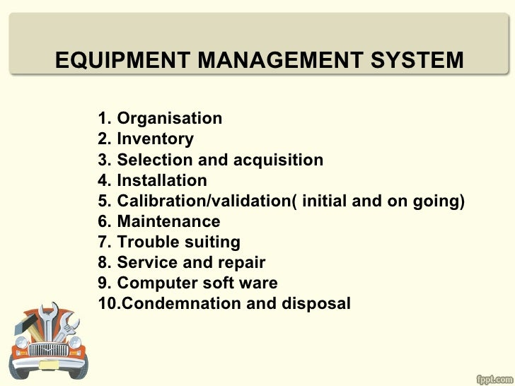 EQUIPMENT MANAGEMENT SYSTEM  1. Organisation  2. Inventory  3. Selection and acquisition  4. Installation  5. Calibration/...