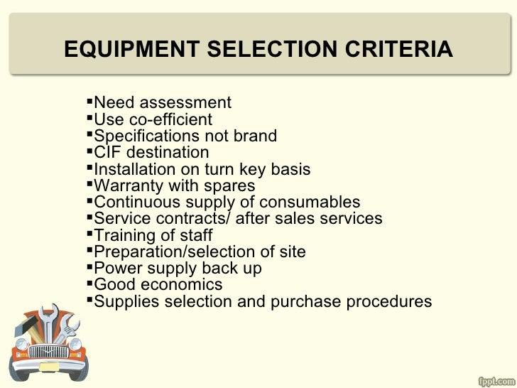 EQUIPMENT SELECTION CRITERIA Need assessment Use co-efficient Specifications not brand CIF destination Installation o...