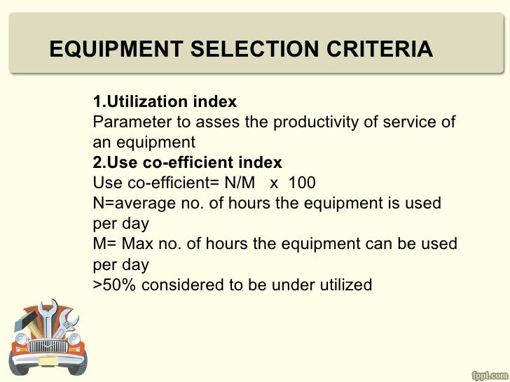 EQUIPMENT SELECTION CRITERIA   1.Utilization index   Parameter to asses the productivity of service of   an equipment   2....