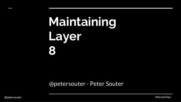 @petersouter #HumanOps Maintaining Layer 8 @petersouter - Peter Souter