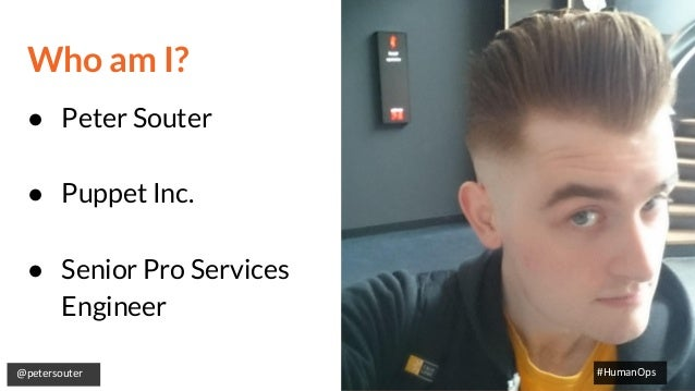 @petersouter #HumanOps Who am I? ● Peter Souter ● Puppet Inc. ● Senior Pro Services Engineer #HumanOps