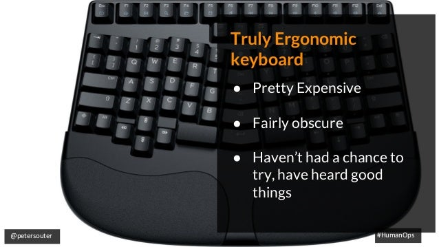 @petersouter #HumanOps Truly Ergonomic keyboard ● Pretty Expensive ● Fairly obscure ● Haven't had a chance to try, have he...