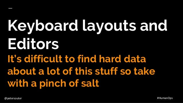 @petersouter #HumanOps Keyboard layouts and Editors It's difficult to find hard data about a lot of this stuff so take wit...