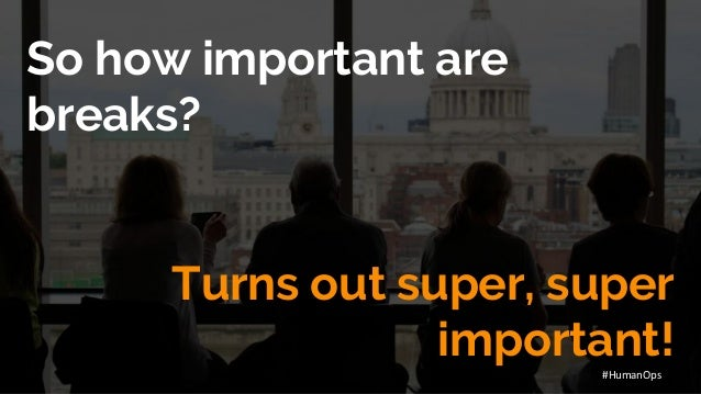 @petersouter #HumanOps So how important are breaks? Turns out super, super important!#HumanOps