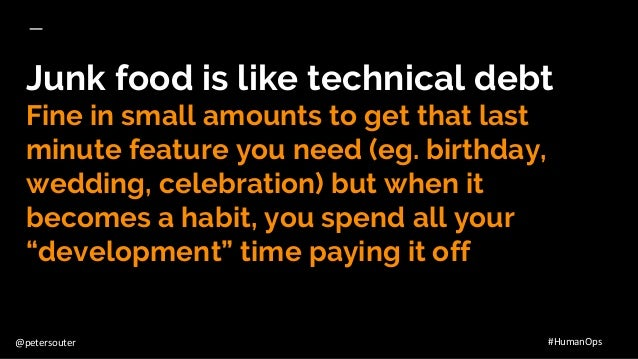 @petersouter #HumanOps Junk food is like technical debt Fine in small amounts to get that last minute feature you need (eg...