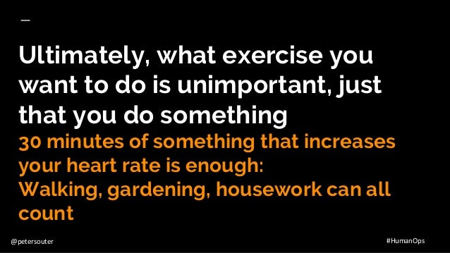 @petersouter #HumanOps Ultimately, what exercise you want to do is unimportant, just that you do something 30 minutes of s...