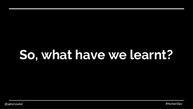 @petersouter #HumanOps So, what have we learnt?
