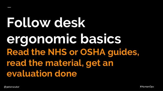 @petersouter #HumanOps Follow desk ergonomic basics Read the NHS or OSHA guides, read the material, get an evaluation done