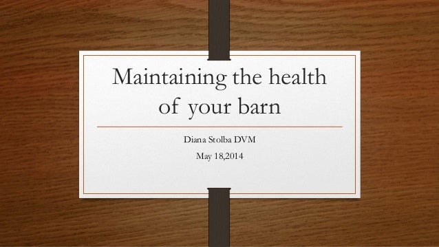 Maintaining the health of your barn Diana Stolba DVM May 18,2014