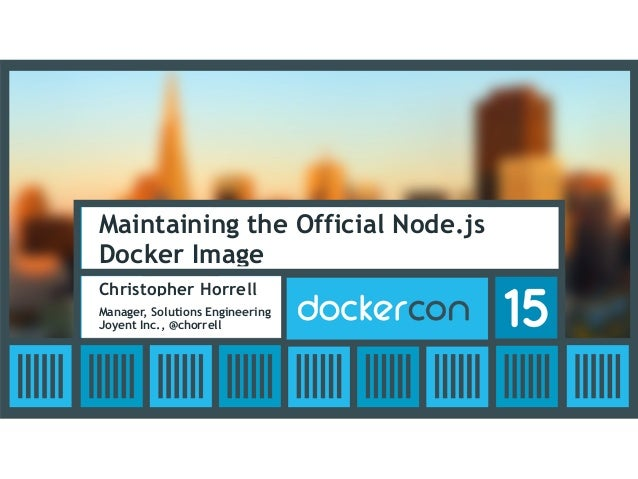 Maintaining the Official Node.js Docker Image Christopher Horrell Manager, Solutions Engineering