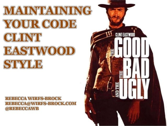 MAINTAINING YOUR CODE CLINT EASTWOOD STYLE REBECCA WIRFS-BROCK REBECCA@WIRFS-BROCK.COM @REBECCAWB