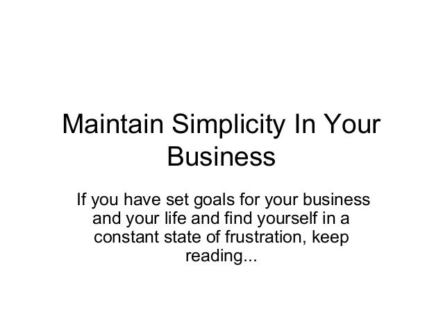 Maintain Simplicity In Your Business If you have set goals for your business and your life and find yourself in a constant...