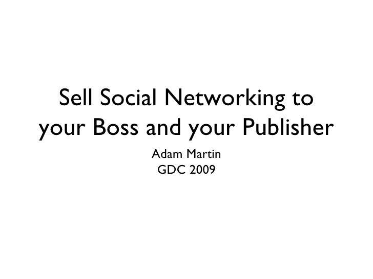 Sell Social Networking to your Boss and your Publisher <ul><li>Adam Martin </li></ul><ul><li>GDC 2009 </li></ul>