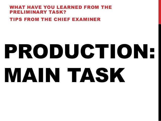 WHAT HAVE YOU LEARNED FROM THEPRELIMINARY TASK?TIPS FROM THE CHIEF EXAMINERPRODUCTION:MAIN TASK