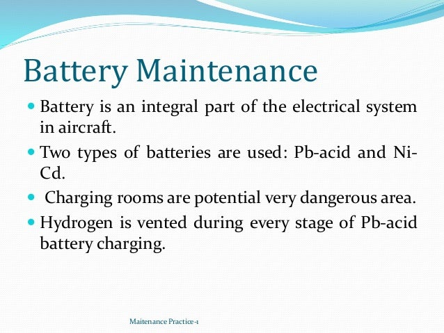 Battery Maintenance  Battery is an integral part of the electrical system in aircraft.  Two types of batteries are used:...