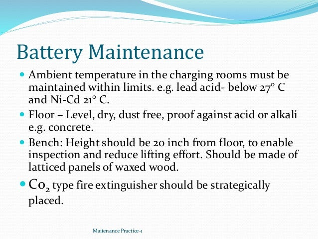 Battery Maintenance  Ambient temperature in the charging rooms must be maintained within limits. e.g. lead acid- below 27...