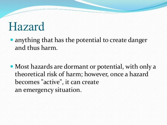 Hazard  anything that has the potential to create danger and thus harm.  Most hazards are dormant or potential, with onl...