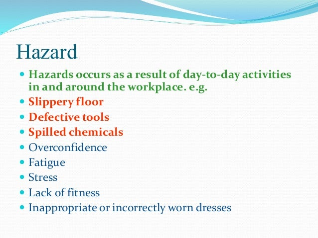 Hazard  Hazards occurs as a result of day-to-day activities in and around the workplace. e.g.  Slippery floor  Defectiv...