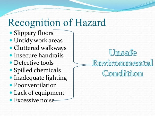 Recognition of Hazard  Slippery floors  Untidy work areas  Cluttered walkways  Insecure handrails  Defective tools  ...