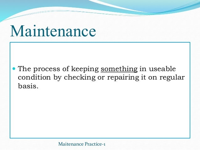 Maintenance  The process of keeping something in useable condition by checking or repairing it on regular basis. Maitenan...
