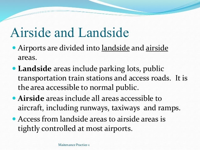 Airside and Landside  Airports are divided into landside and airside areas.  Landside areas include parking lots, public...