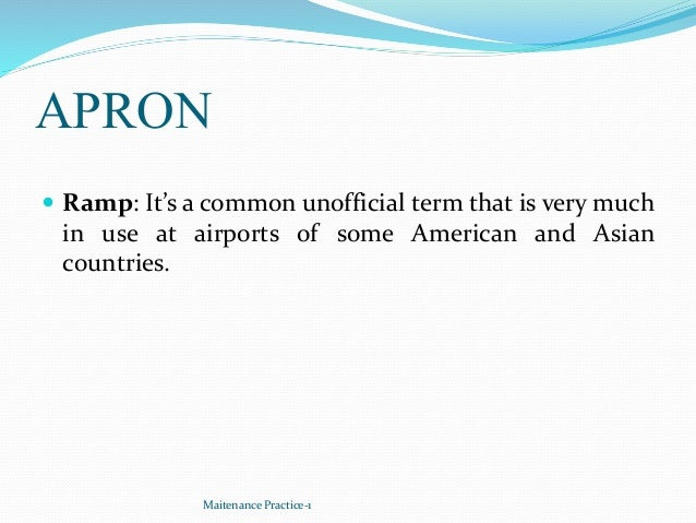 APRON  Ramp: It's a common unofficial term that is very much in use at airports of some American and Asian countries. Mai...