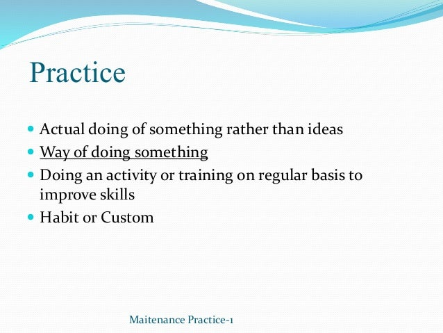 Practice  Actual doing of something rather than ideas  Way of doing something  Doing an activity or training on regular...