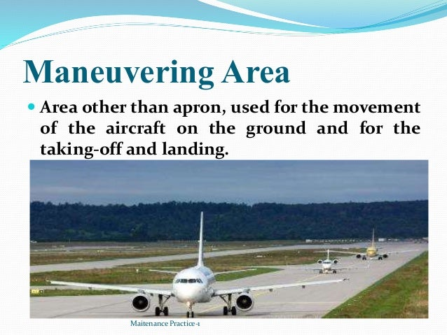Maneuvering Area  Area other than apron, used for the movement of the aircraft on the ground and for the taking-off and l...