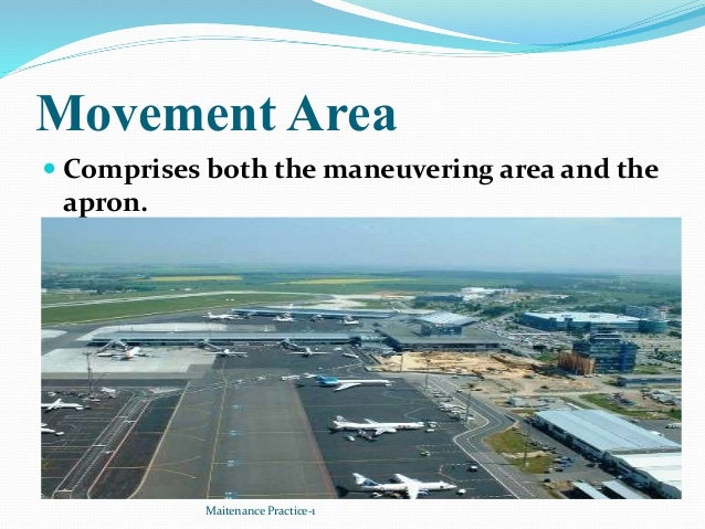 Movement Area  Comprises both the maneuvering area and the apron. Maitenance Practice-1
