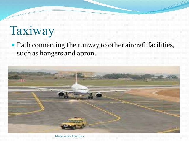 Taxiway  Path connecting the runway to other aircraft facilities, such as hangers and apron. Maitenance Practice-1