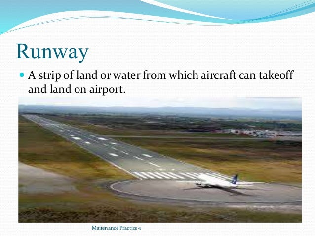 Runway  A strip of land or water from which aircraft can takeoff and land on airport. Maitenance Practice-1
