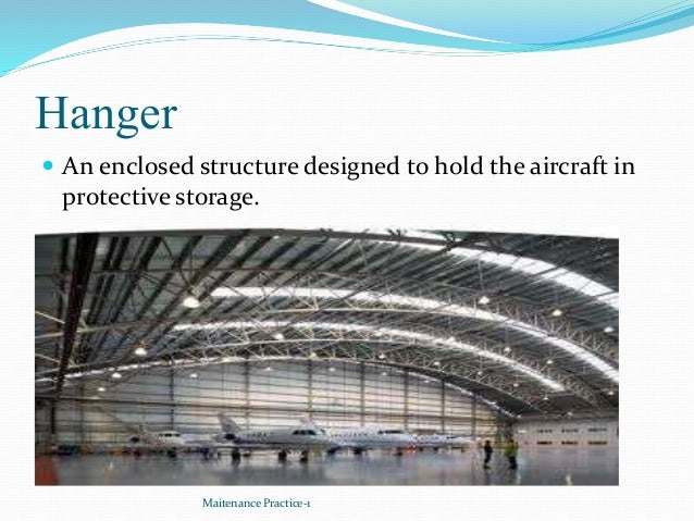 Hanger  An enclosed structure designed to hold the aircraft in protective storage. Maitenance Practice-1