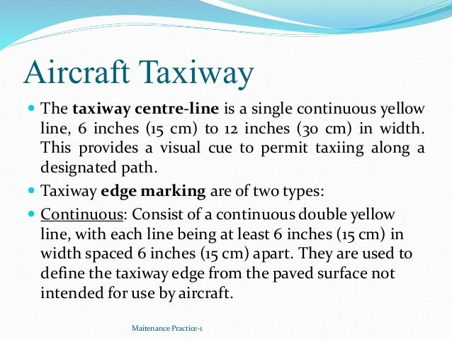 Aircraft Taxiway  The taxiway centre-line is a single continuous yellow line, 6 inches (15 cm) to 12 inches (30 cm) in wi...
