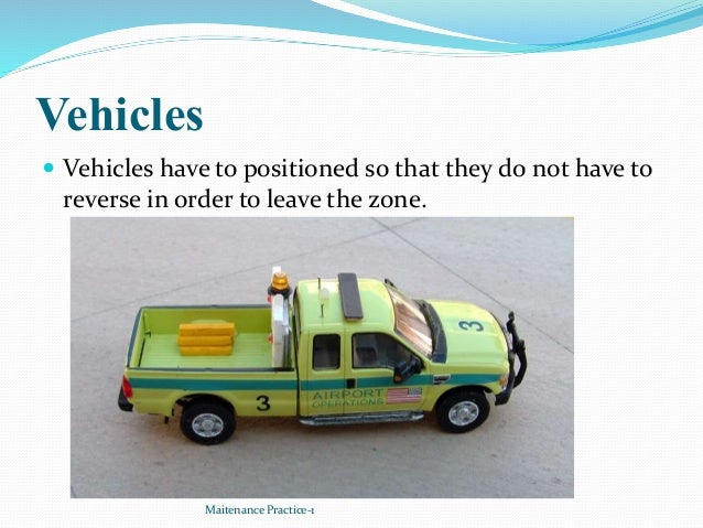 Vehicles  Vehicles have to positioned so that they do not have to reverse in order to leave the zone. Maitenance Practice...