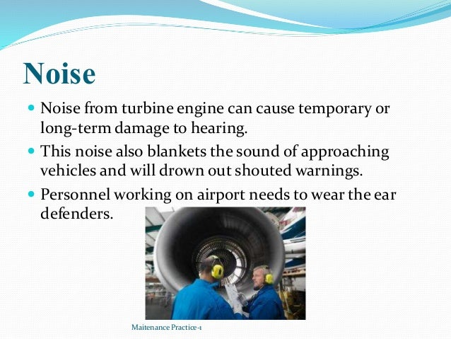 Noise  Noise from turbine engine can cause temporary or long-term damage to hearing.  This noise also blankets the sound...