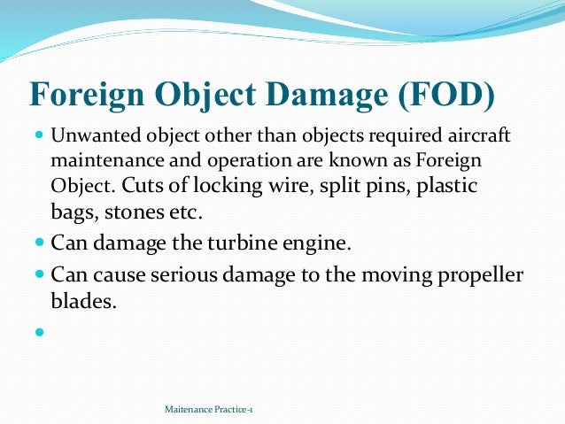 Foreign Object Damage (FOD)  Unwanted object other than objects required aircraft maintenance and operation are known as ...