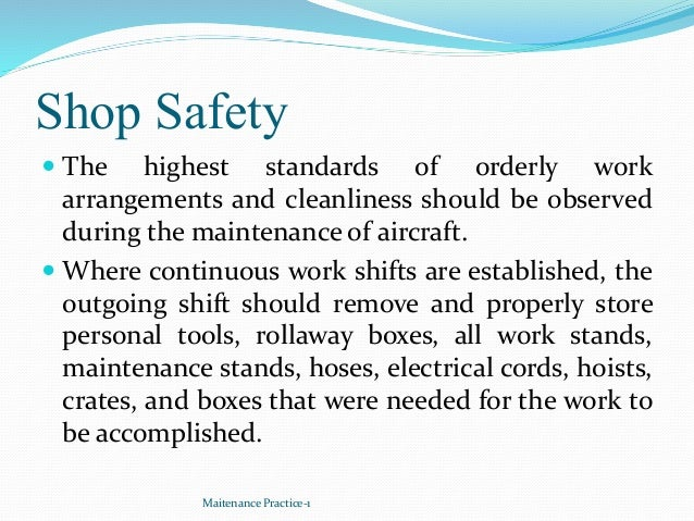 Shop Safety  The highest standards of orderly work arrangements and cleanliness should be observed during the maintenance...