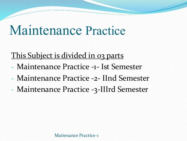 Maintenance Practice This Subject is divided in 03 parts - Maintenance Practice -1- Ist Semester - Maintenance Practice -2...