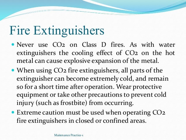 Fire Extinguishers  Never use CO2 on Class D fires. As with water extinguishers the cooling effect of CO2 on the hot meta...