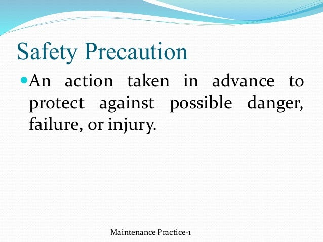 Safety Precaution An action taken in advance to protect against possible danger, failure, or injury. Maintenance Practice...