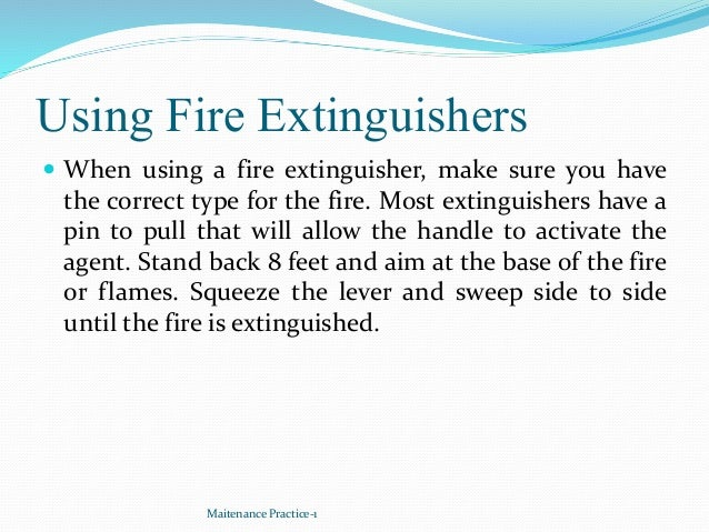 Using Fire Extinguishers  When using a fire extinguisher, make sure you have the correct type for the fire. Most extingui...
