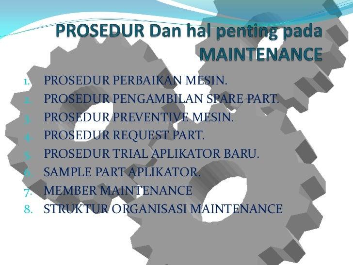 1.   PROSEDUR PERBAIKAN MESIN.2.   PROSEDUR PENGAMBILAN SPARE PART.3.   PROSEDUR PREVENTIVE MESIN.4.   PROSEDUR REQUEST PA...