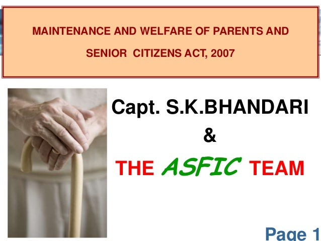 Page 1 MAINTENANCE AND WELFARE OF PARENTS AND SENIOR CITIZENS ACT, 2007 Capt. S.K.BHANDARI & THE ASFIC TEAM