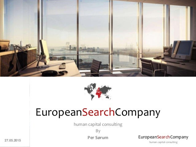 EuropeanSearchCompany human capital consulting EuropeanSearchCompany human capital consulting By Per Sørum 27.05.2015