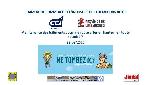 CHAMBRE DE COMMERCE ET D'INDUSTRIE DU LUXEMBOURG BELGE Maintenance des bâtiments : comment travailler en hauteur en toute ...