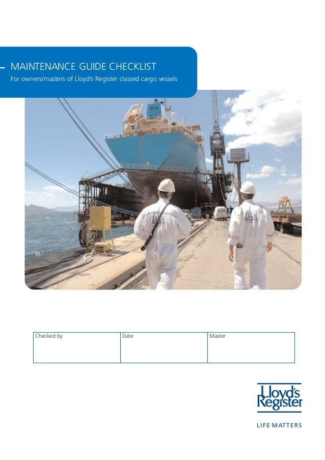 MAINTENANCE GUIDE CHECKLIST For owners/masters of Lloyd's Register classed cargo vessels Checked by Date Master