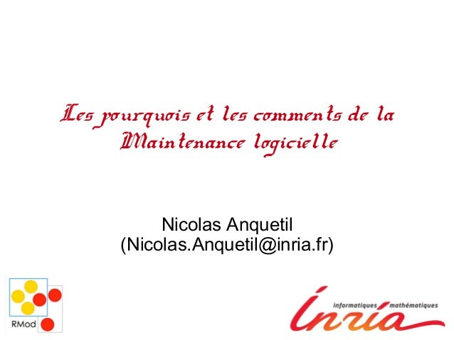 Les pourquois et les comments de la Maintenance logicielle Nicolas Anquetil (Nicolas.Anquetil@inria.fr)